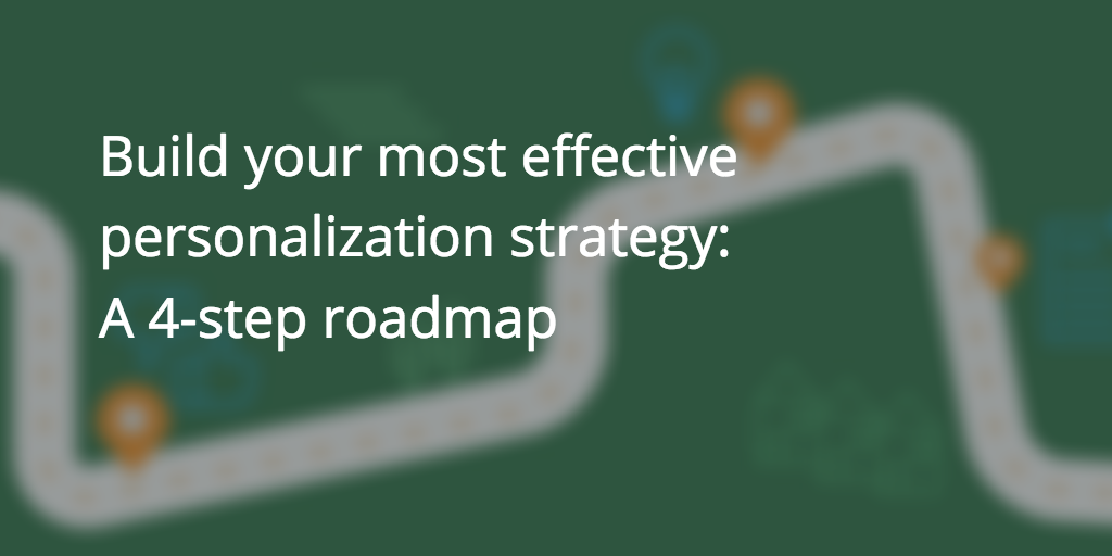 Build the most effective personalization strategy: A 4-step